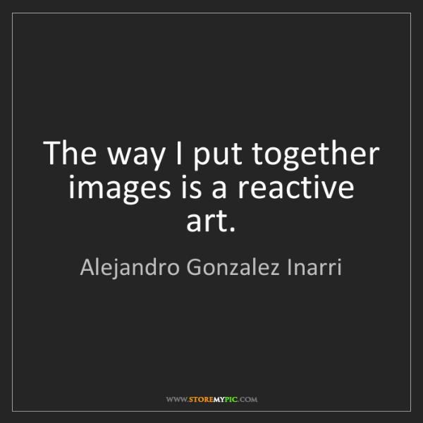 Alejandro Gonzalez Inarri: The way I put together images is a reactive art.