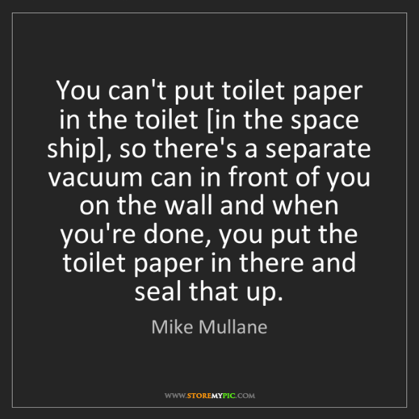 Mike Mullane: You can't put toilet paper in the toilet [in the space...