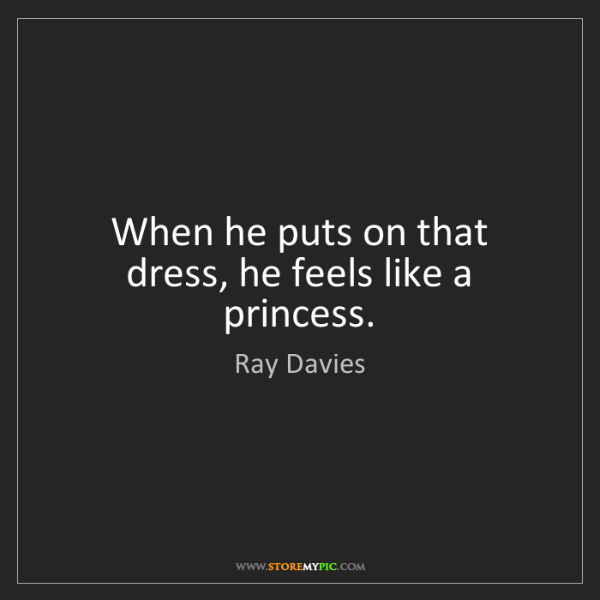 Ray Davies: When he puts on that dress, he feels like a princess.