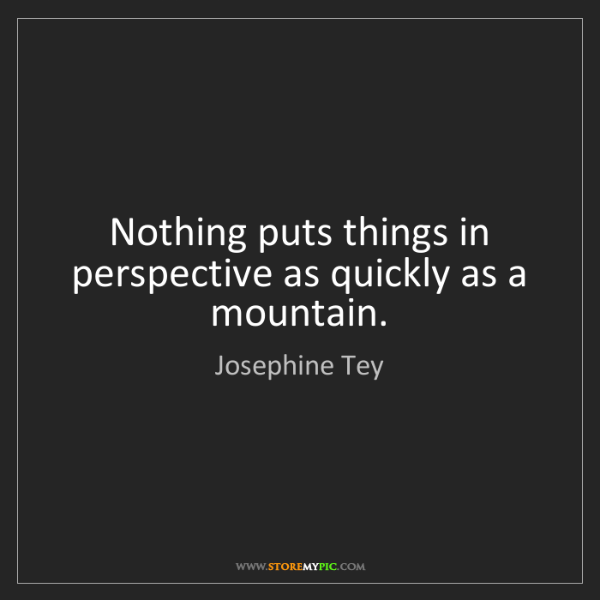 Josephine Tey: Nothing puts things in perspective as quickly as a mountain.
