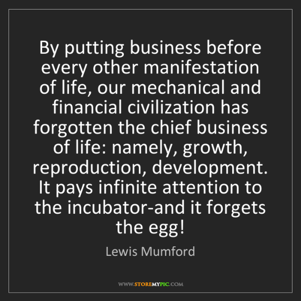 Lewis Mumford: By putting business before every other manifestation...