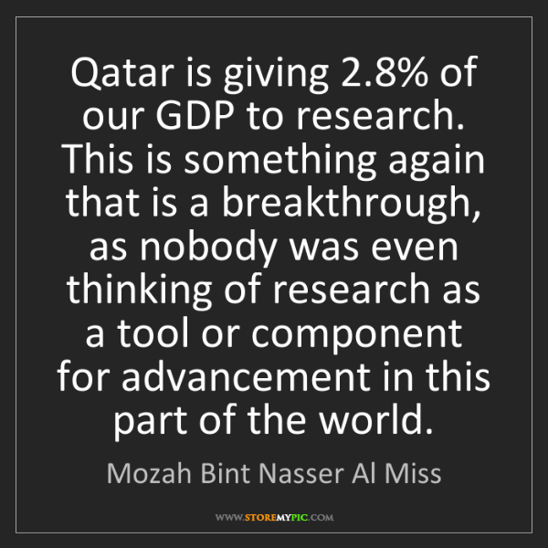 Mozah Bint Nasser Al Miss: Qatar is giving 2.8% of our GDP to research. This is...