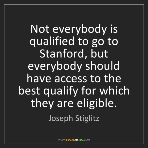Joseph Stiglitz: Not everybody is qualified to go to Stanford, but everybody...