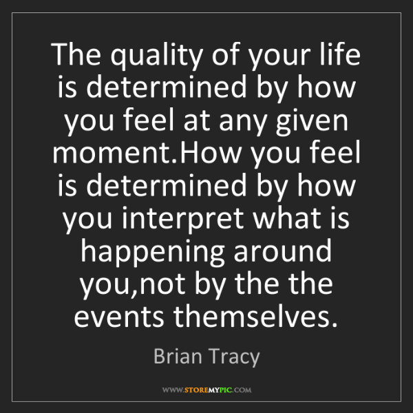 Brian Tracy: The quality of your life is determined by how you feel...