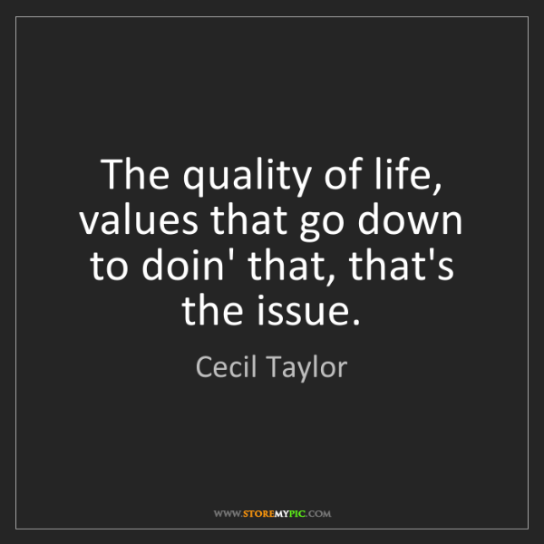 Cecil Taylor: The quality of life, values that go down to doin' that,...