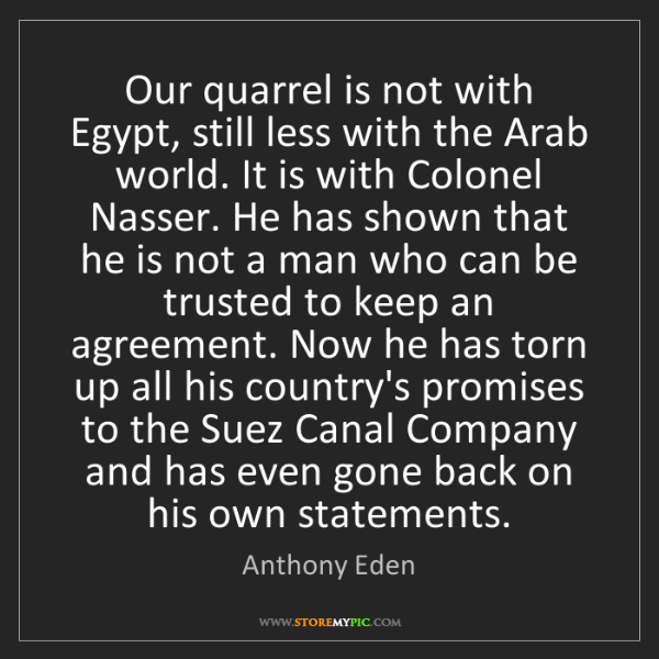 Anthony Eden: Our quarrel is not with Egypt, still less with the Arab...