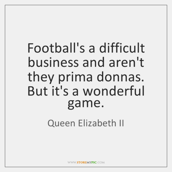 Football's a difficult business and aren't they prima donnas. But it's a ...