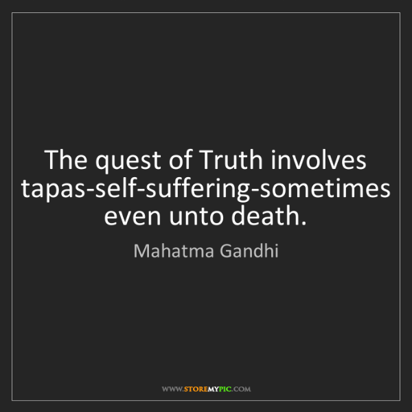 Mahatma Gandhi: The quest of Truth involves tapas-self-suffering-sometimes...