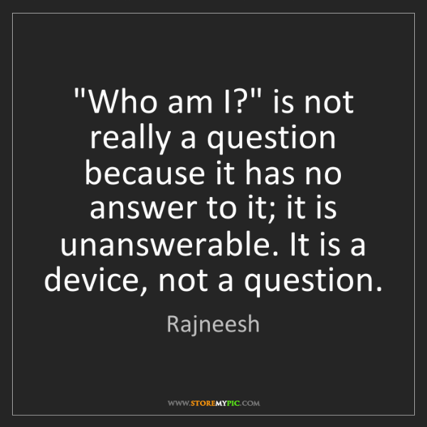 """Rajneesh: """"Who am I?"""" is not really a question because it has no..."""