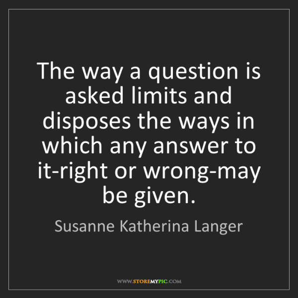 Susanne Katherina Langer: The way a question is asked limits and disposes the ways...