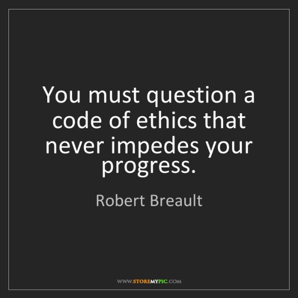 Robert Breault: You must question a code of ethics that never impedes...