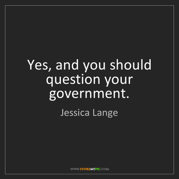 Jessica Lange: Yes, and you should question your government.