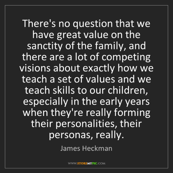 James Heckman: There's no question that we have great value on the sanctity...