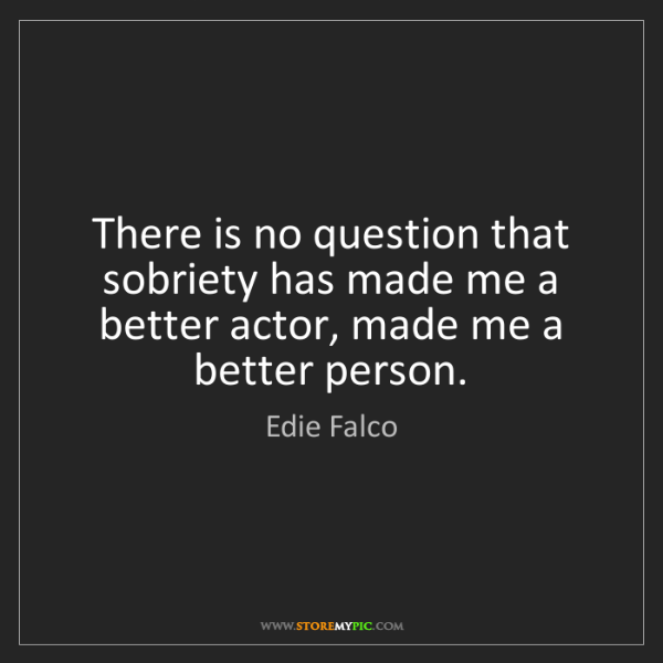 Edie Falco: There is no question that sobriety has made me a better...