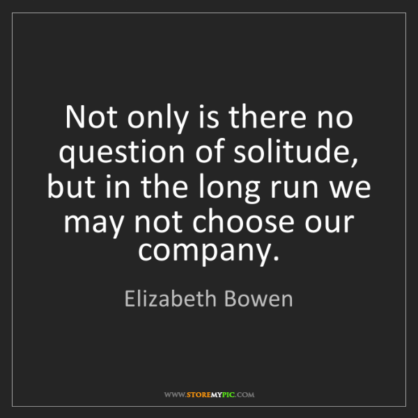 Elizabeth Bowen: Not only is there no question of solitude, but in the...