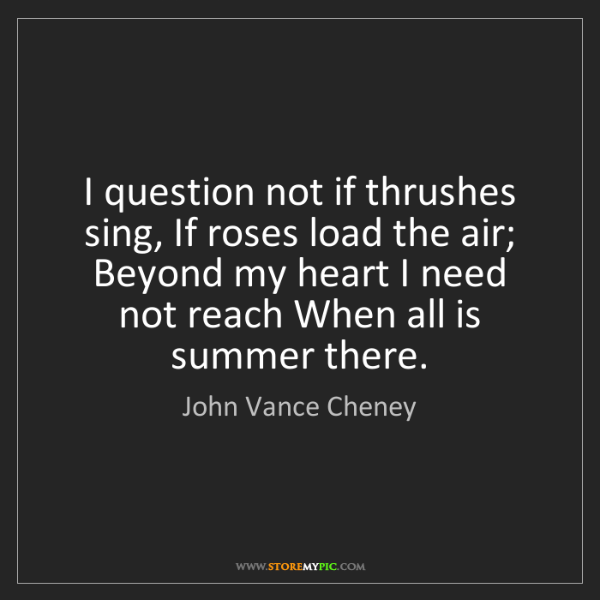 John Vance Cheney: I question not if thrushes sing, If roses load the air;...