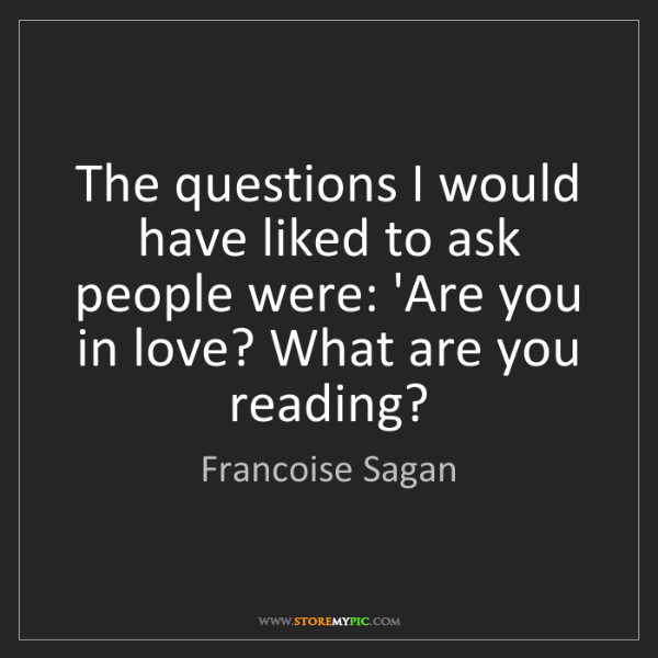 Francoise Sagan: The questions I would have liked to ask people were:...