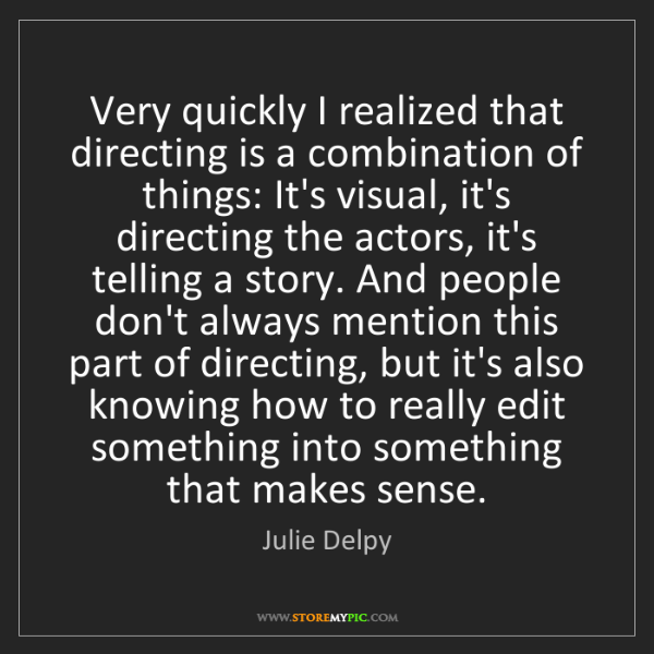 Julie Delpy: Very quickly I realized that directing is a combination...