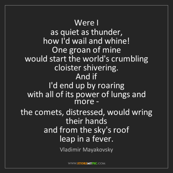 Vladimir Mayakovsky: Were I  as quiet as thunder,  how I'd wail and whine!...