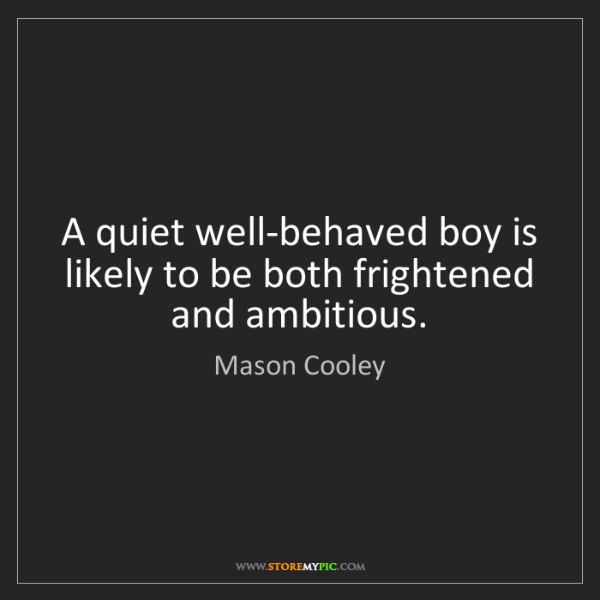 Mason Cooley: A quiet well-behaved boy is likely to be both frightened...