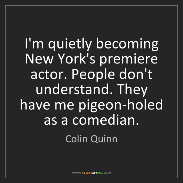 Colin Quinn: I'm quietly becoming New York's premiere actor. People...