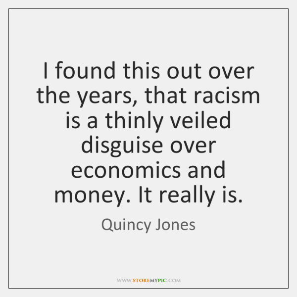I found this out over the years, that racism is a thinly ...