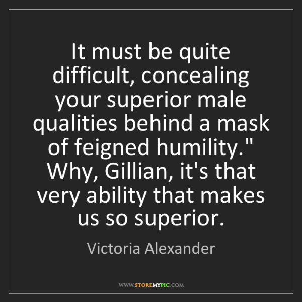 Victoria Alexander: It must be quite difficult, concealing your superior...