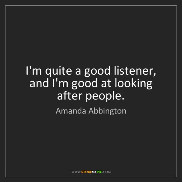 Amanda Abbington: I'm quite a good listener, and I'm good at looking after...