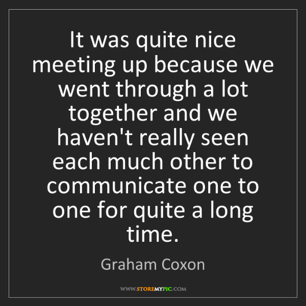 Graham Coxon: It was quite nice meeting up because we went through...