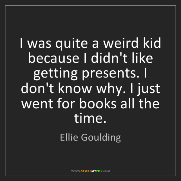 Ellie Goulding: I was quite a weird kid because I didn't like getting...