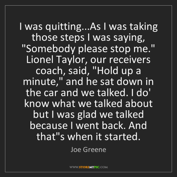 Joe Greene: I was quitting...As I was taking those steps I was saying,...