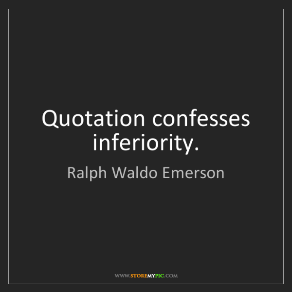 Ralph Waldo Emerson: Quotation confesses inferiority.