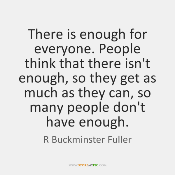 There is enough for everyone. People think that there isn't enough, so ...