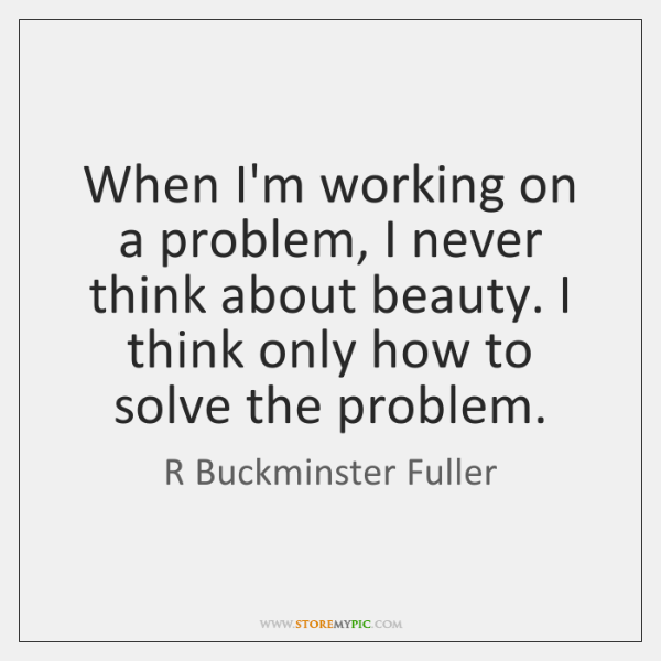 When I'm working on a problem, I never think about beauty. I ...