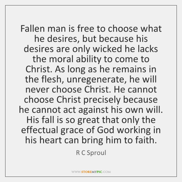 Fallen man is free to choose what he desires, but because his ...