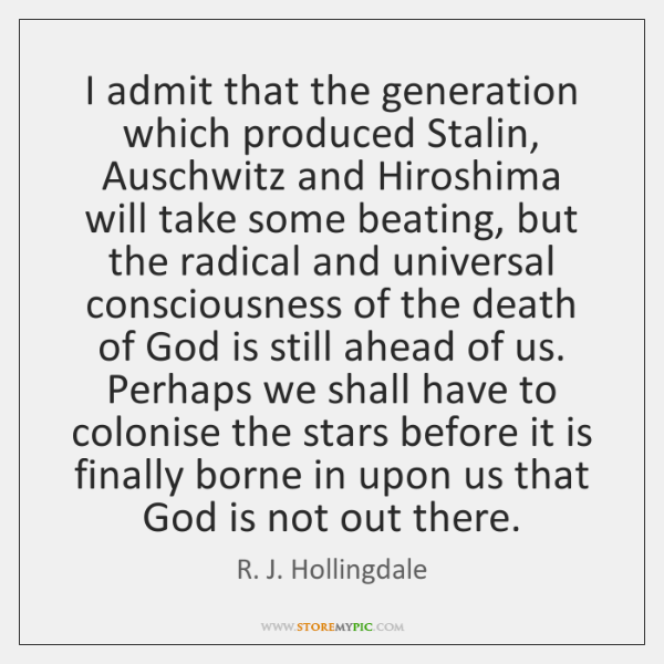 I admit that the generation which produced Stalin, Auschwitz and Hiroshima will ...