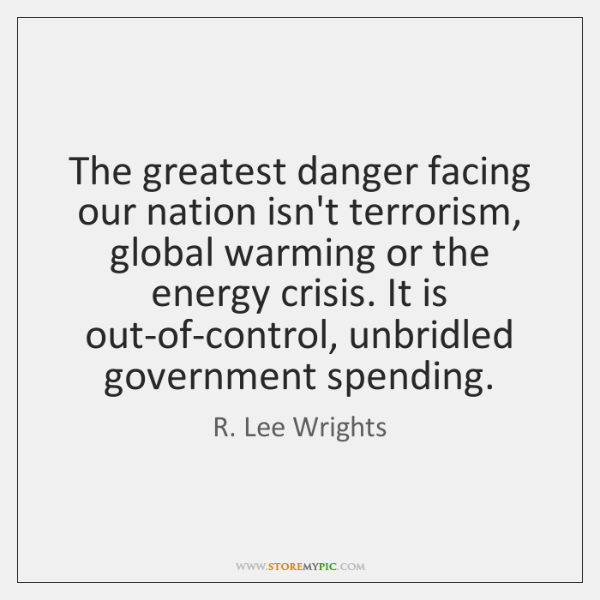 The greatest danger facing our nation isn't terrorism, global warming or the ...