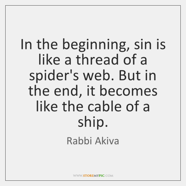 In the beginning, sin is like a thread of a spider's web. ...