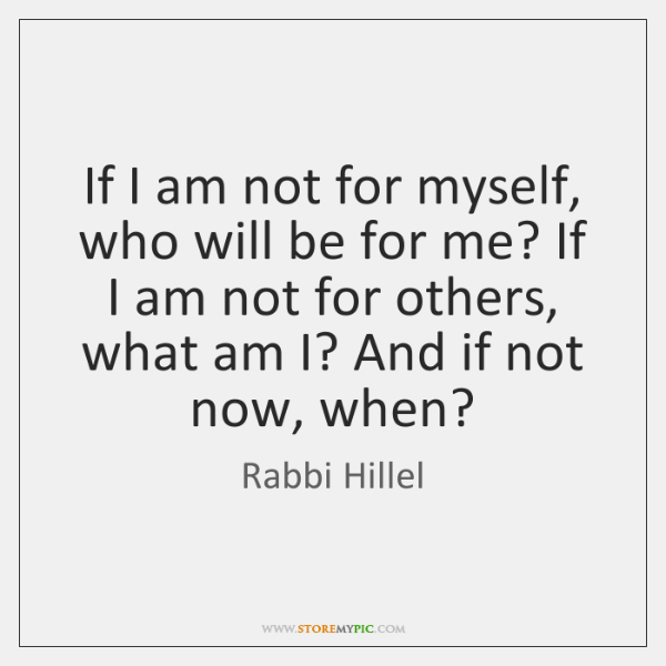If I am not for myself, who will be for me? If ...