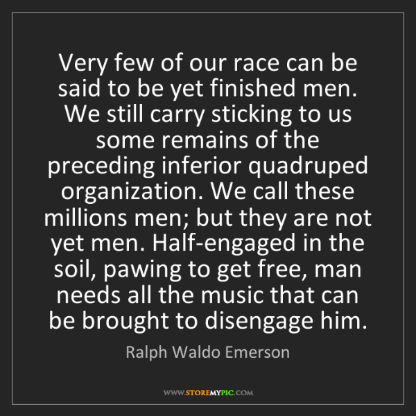 Ralph Waldo Emerson: Very few of our race can be said to be yet finished men....