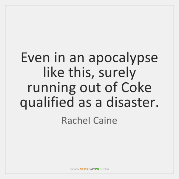 Even in an apocalypse like this, surely running out of Coke qualified ...