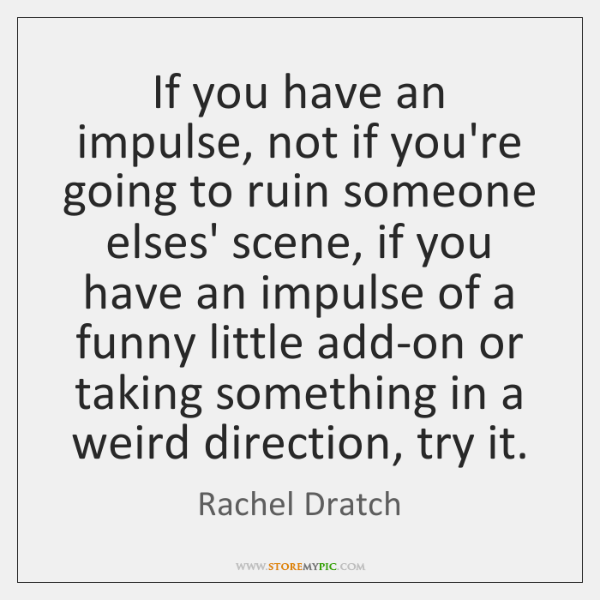 If you have an impulse, not if you're going to ruin someone ...