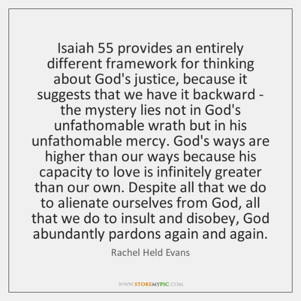 Isaiah 55 provides an entirely different framework for thinking about God's justice, because ...
