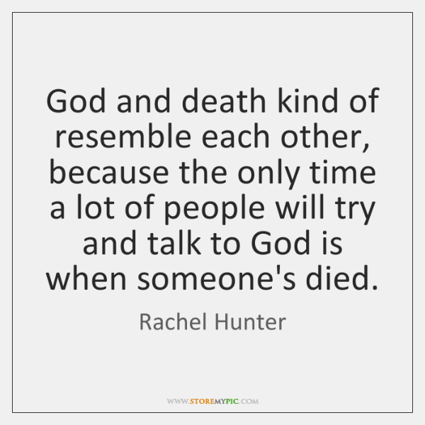 God and death kind of resemble each other, because the only time ...