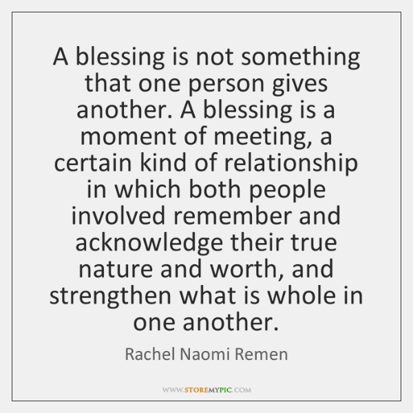 A blessing is not something that one person gives another. A blessing ...