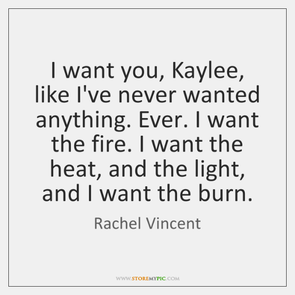 I want you, Kaylee, like I've never wanted anything. Ever. I want ...