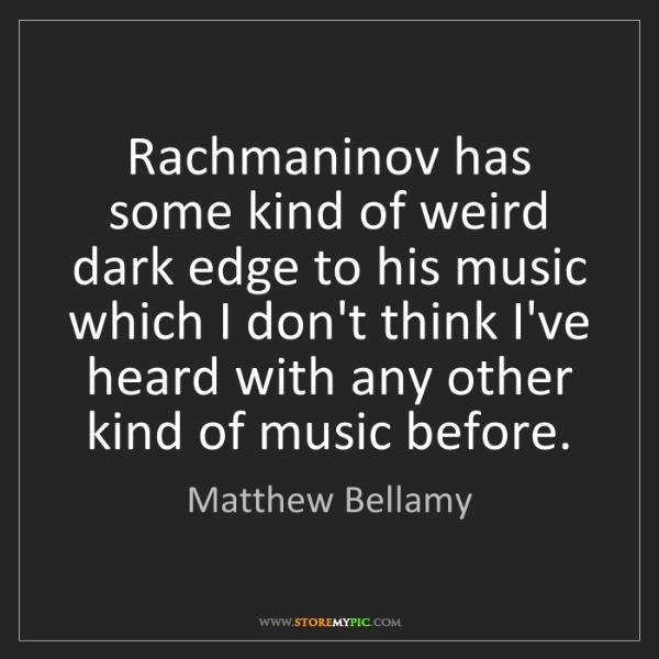 Matthew Bellamy: Rachmaninov has some kind of weird dark edge to his music...