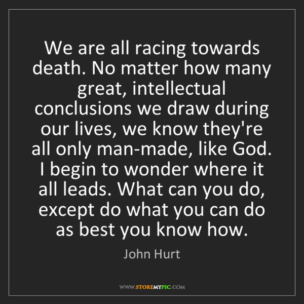 John Hurt: We are all racing towards death. No matter how many great,...