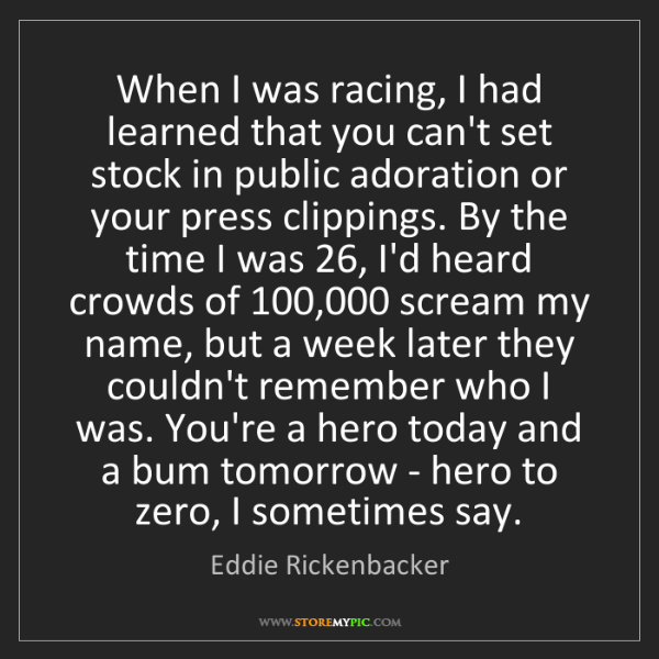 Eddie Rickenbacker: When I was racing, I had learned that you can't set stock...