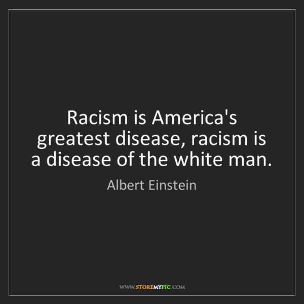 Albert Einstein: Racism is America's greatest disease, racism is a disease...